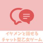 【チャット型乙女ゲーム】イケメンと話せるSNS風恋愛アプリまとめ